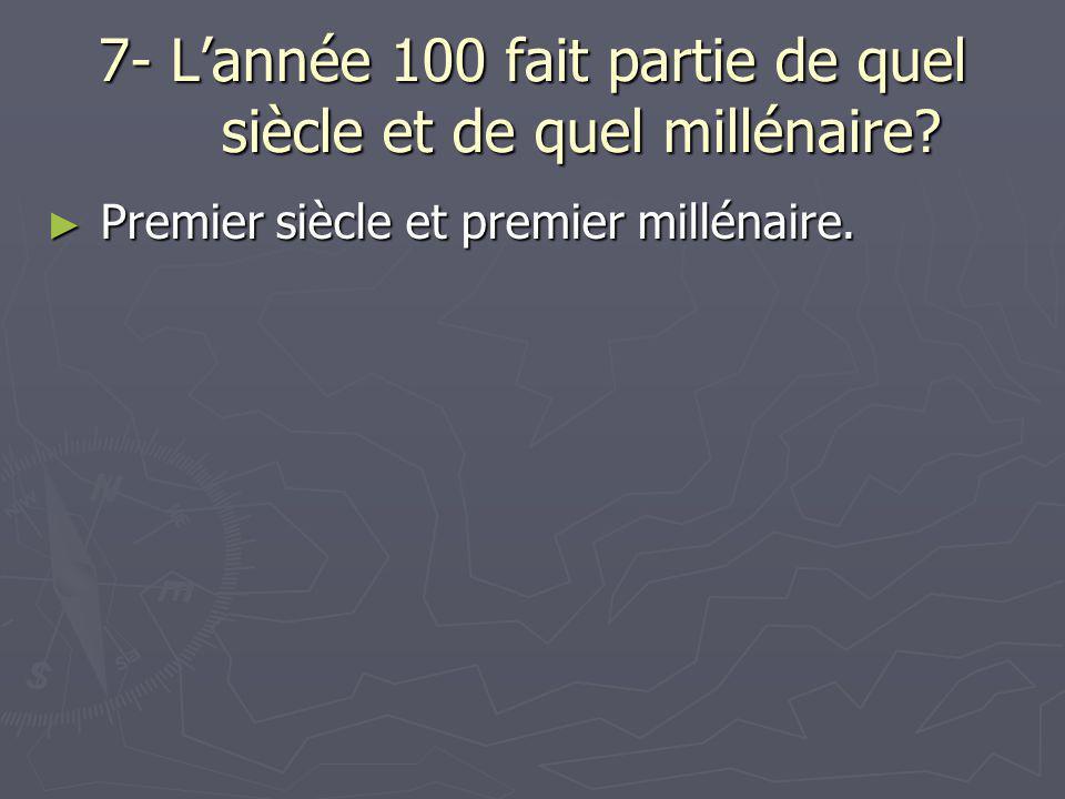 7- L'année 100 fait partie de quel siècle et de quel millénaire? ► Premier siècle et premier millénaire.
