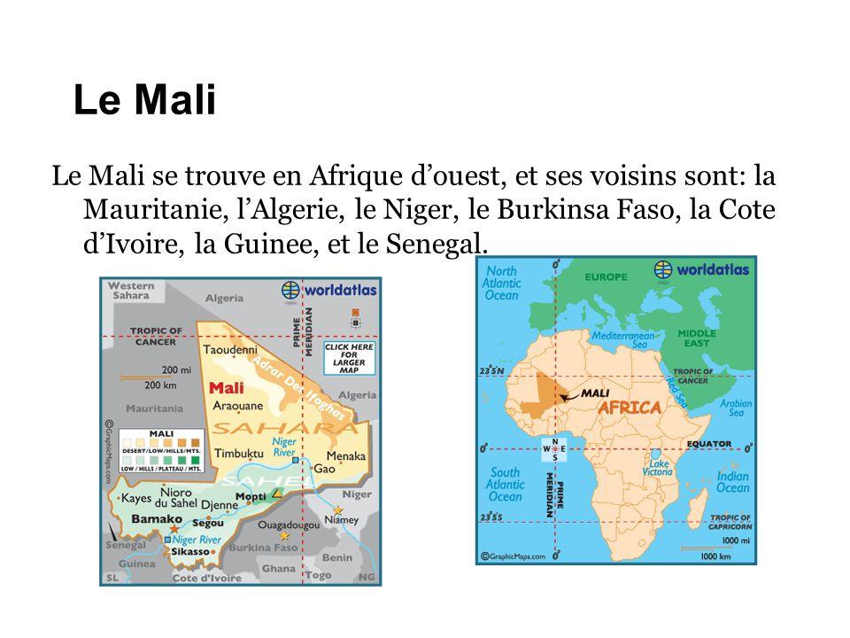 Le Mali Le Mali se trouve en Afrique d'ouest, et ses voisins sont: la Mauritanie, l'Algerie, le Niger, le Burkinsa Faso, la Cote d'Ivoire, la Guinee,