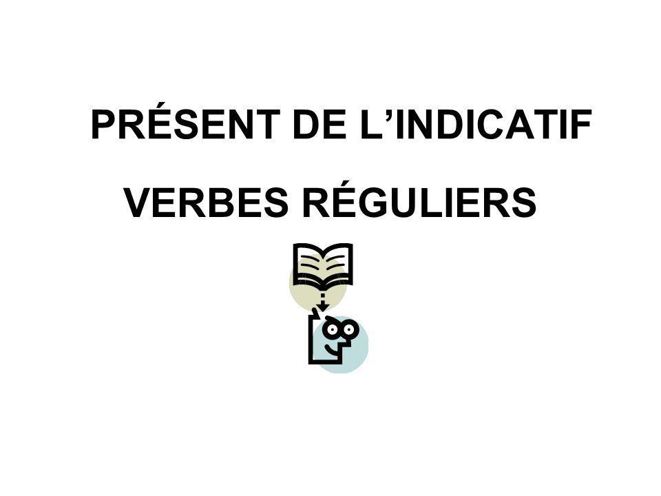 PRÉSENT DE L'INDICATIF VERBES RÉGULIERS