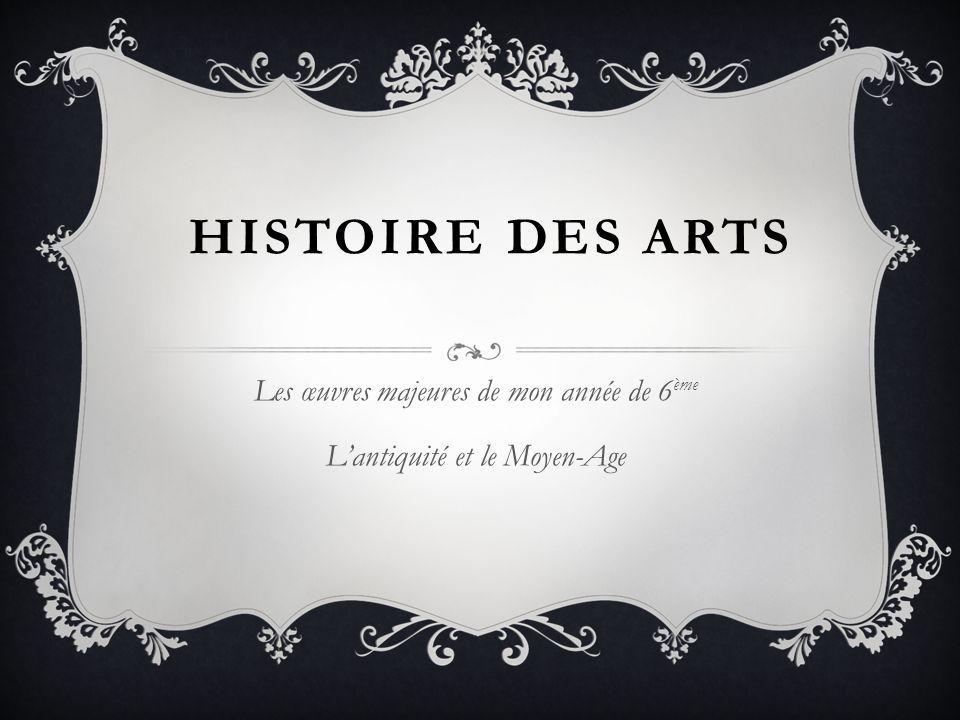 HISTOIRE DES ARTS Les œuvres majeures de mon année de 6 ème L'antiquité et le Moyen-Age
