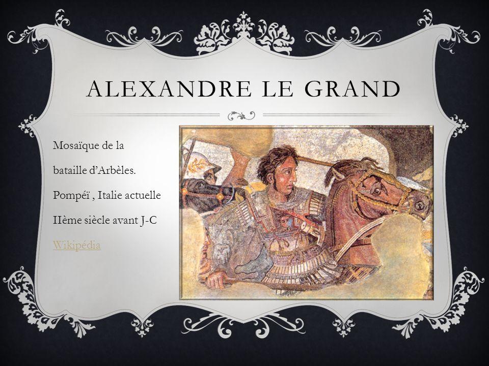 ALEXANDRE LE GRAND Mosaïque de la bataille d'Arbèles. Pompéï, Italie actuelle IIème siècle avant J-C Wikipédia