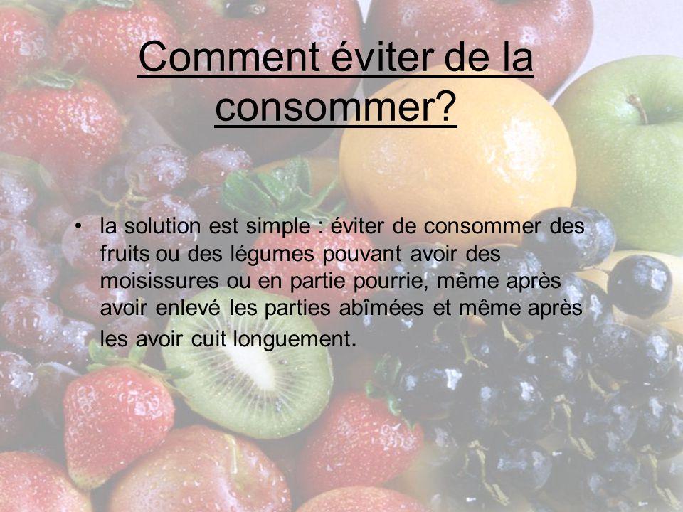 Comment éviter de la consommer? •la solution est simple : éviter de consommer des fruits ou des légumes pouvant avoir des moisissures ou en partie pou