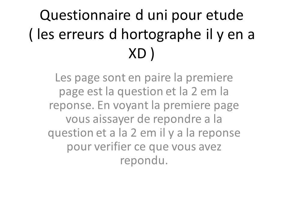 Questionnaire d uni pour etude ( les erreurs d hortographe il y en a XD ) Les page sont en paire la premiere page est la question et la 2 em la repons