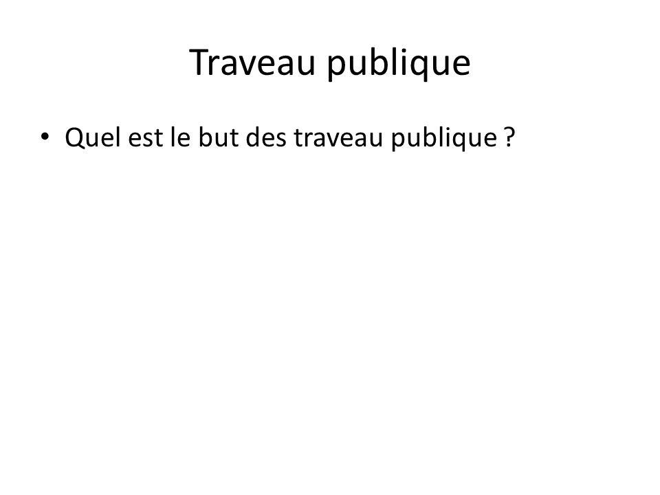 Traveau publique • Quel est le but des traveau publique ?