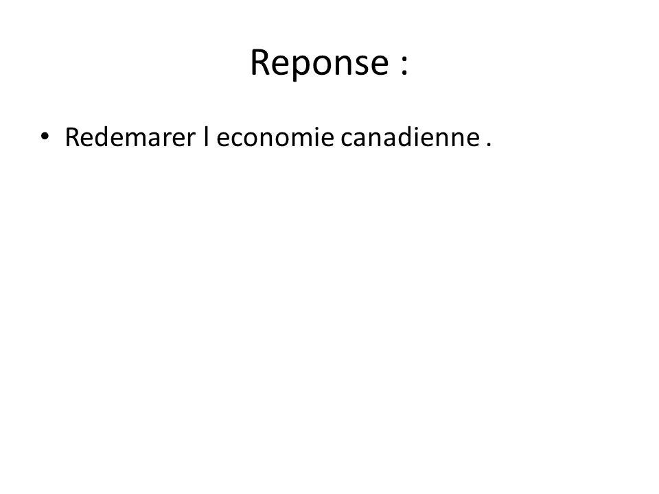 Reponse : • Redemarer l economie canadienne.
