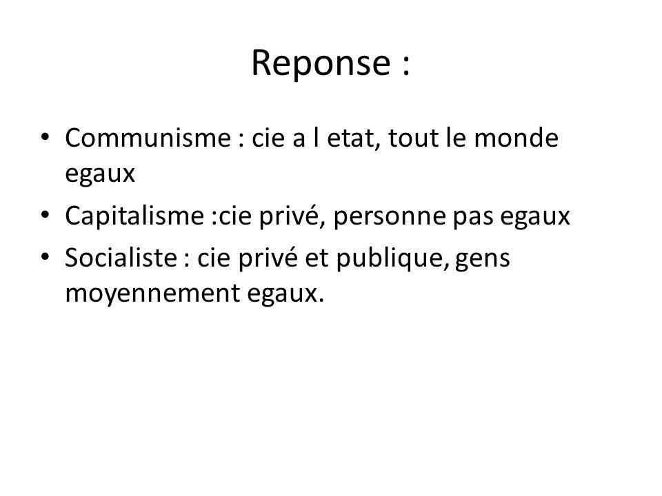 Reponse : • Communisme : cie a l etat, tout le monde egaux • Capitalisme :cie privé, personne pas egaux • Socialiste : cie privé et publique, gens moyennement egaux.