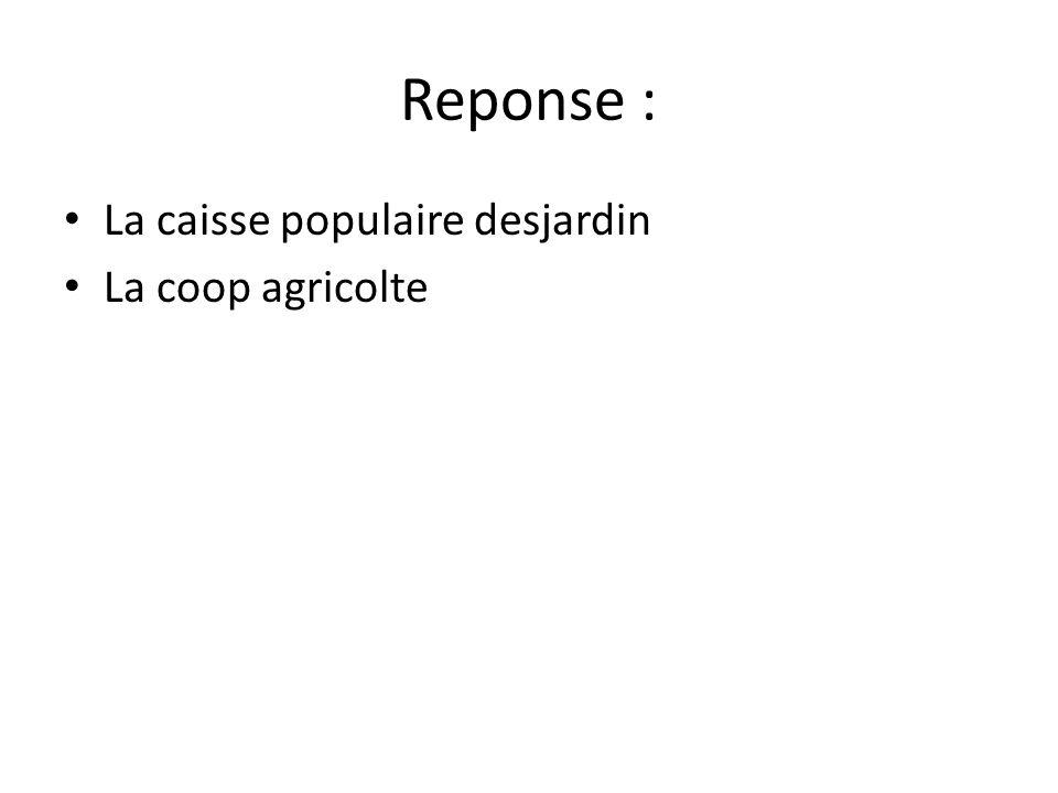Reponse : • La caisse populaire desjardin • La coop agricolte