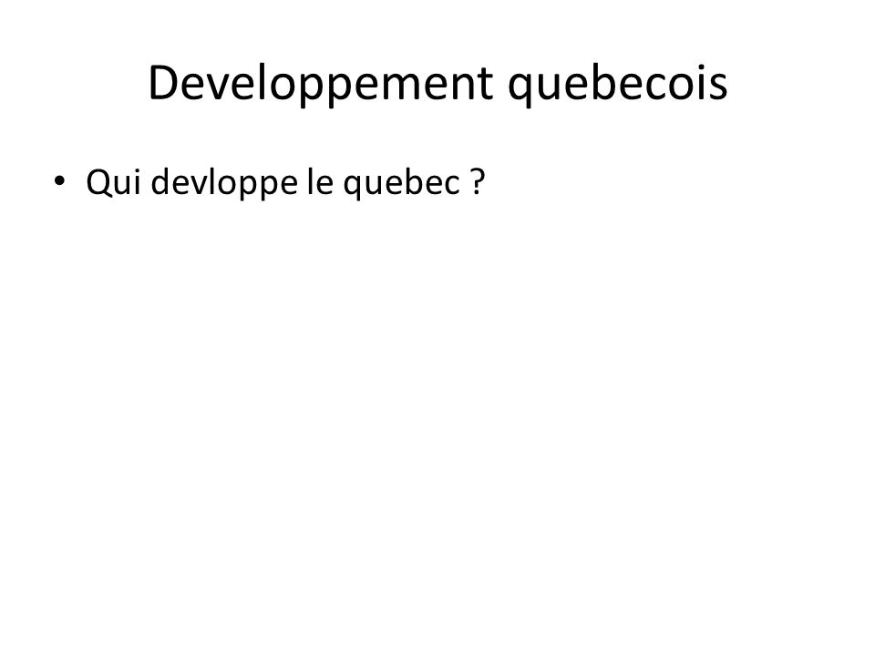 Developpement quebecois • Qui devloppe le quebec ?