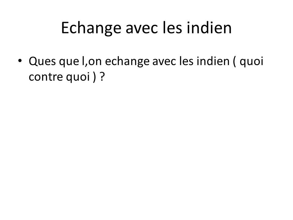 Echange avec les indien • Ques que l,on echange avec les indien ( quoi contre quoi ) ?
