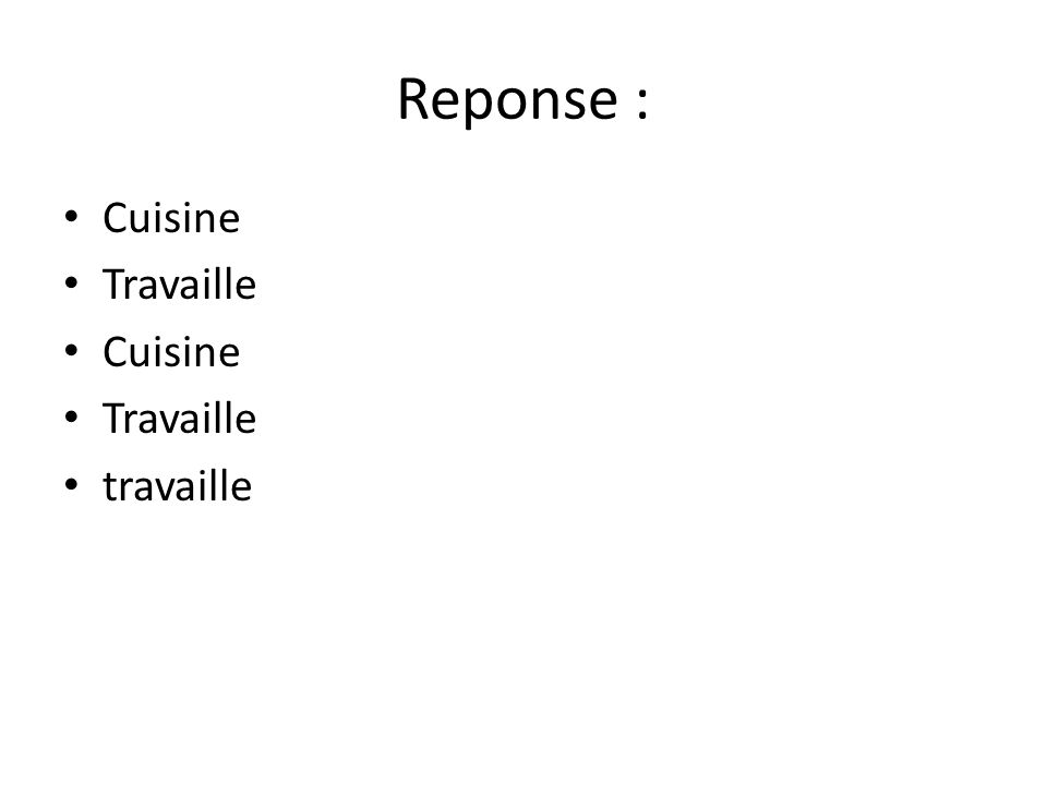 Reponse : • Cuisine • Travaille • Cuisine • Travaille • travaille
