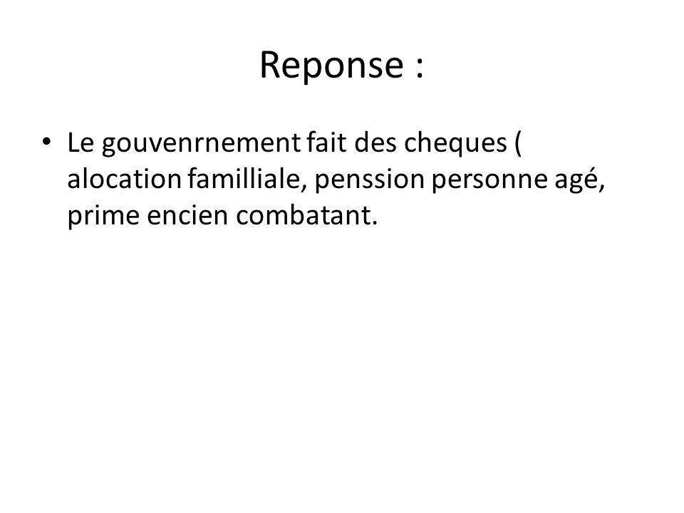 Reponse : • Le gouvenrnement fait des cheques ( alocation familliale, penssion personne agé, prime encien combatant.