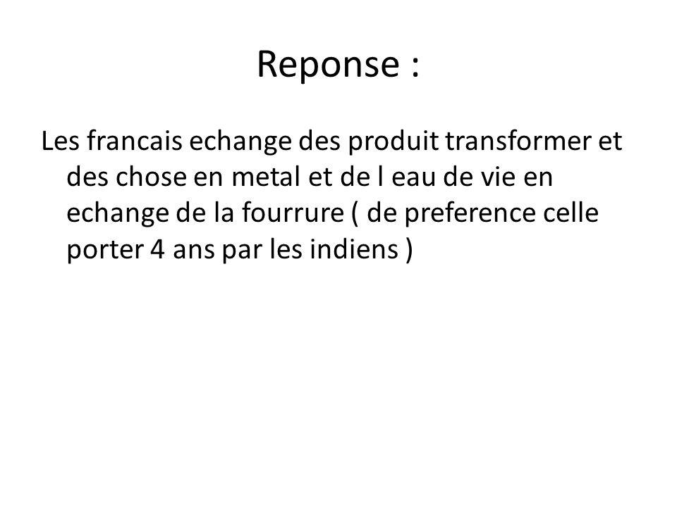 Reponse : Les francais echange des produit transformer et des chose en metal et de l eau de vie en echange de la fourrure ( de preference celle porter