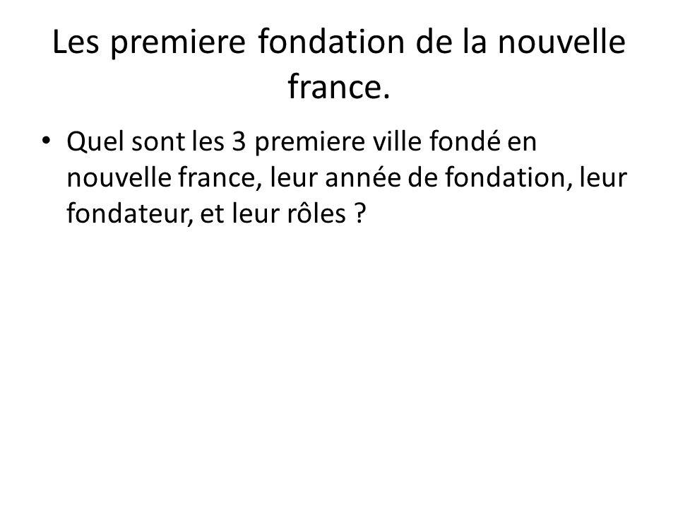 Les premiere fondation de la nouvelle france. • Quel sont les 3 premiere ville fondé en nouvelle france, leur année de fondation, leur fondateur, et l