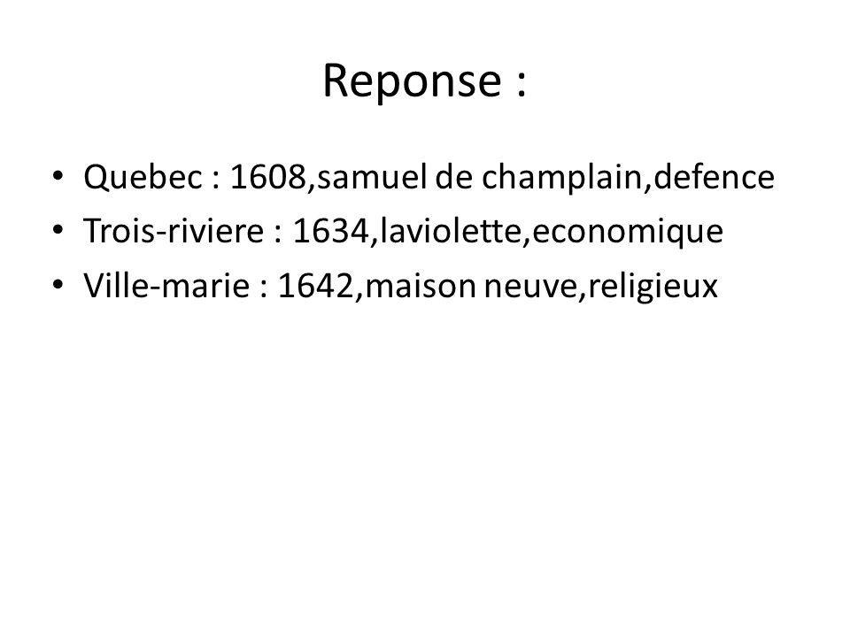 Reponse : • Quebec : 1608,samuel de champlain,defence • Trois-riviere : 1634,laviolette,economique • Ville-marie : 1642,maison neuve,religieux