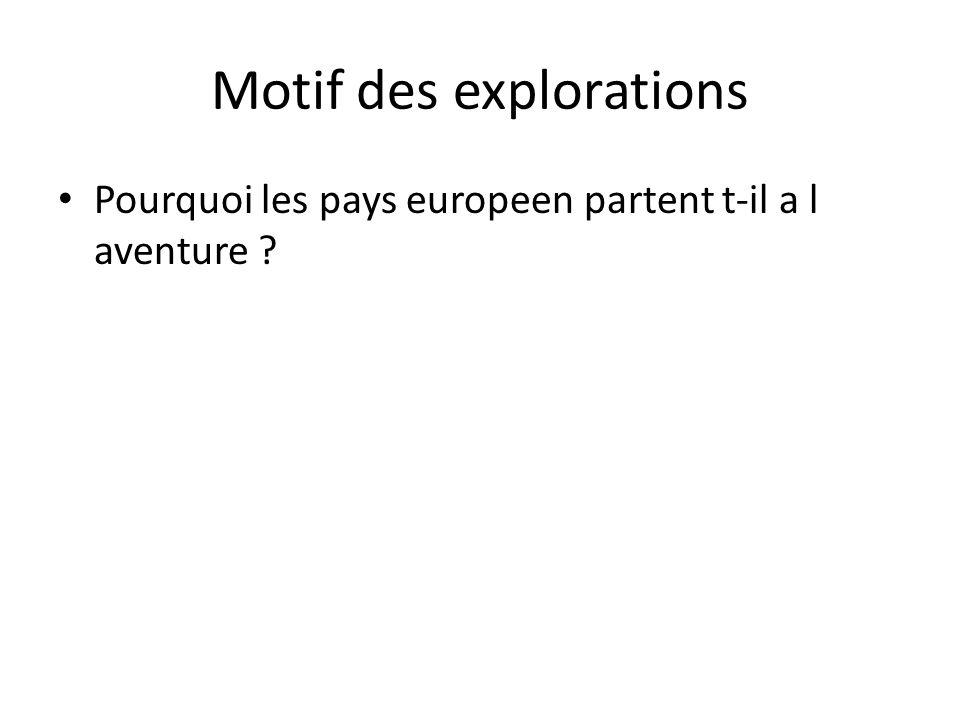 Motif des explorations • Pourquoi les pays europeen partent t-il a l aventure ?
