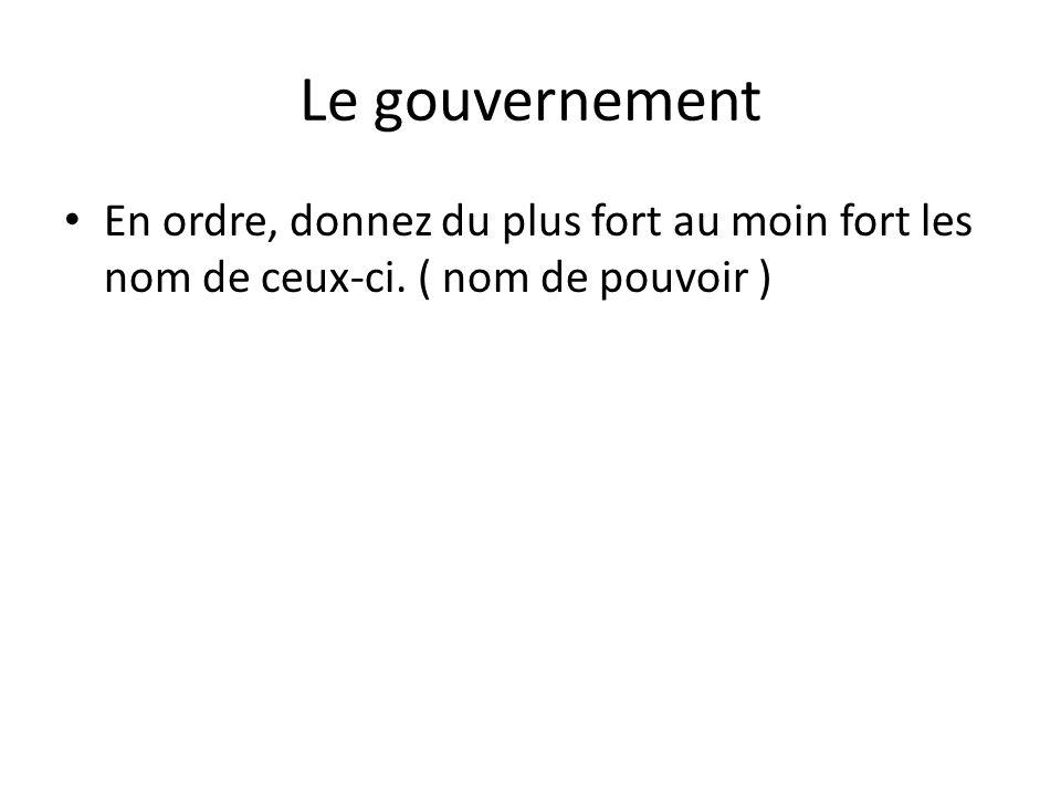 Le gouvernement • En ordre, donnez du plus fort au moin fort les nom de ceux-ci. ( nom de pouvoir )