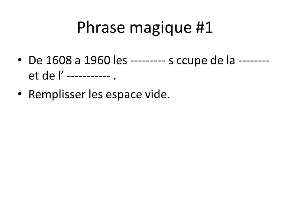 Phrase magique #1 • De 1608 a 1960 les --------- s ccupe de la -------- et de l' -----------. • Remplisser les espace vide.
