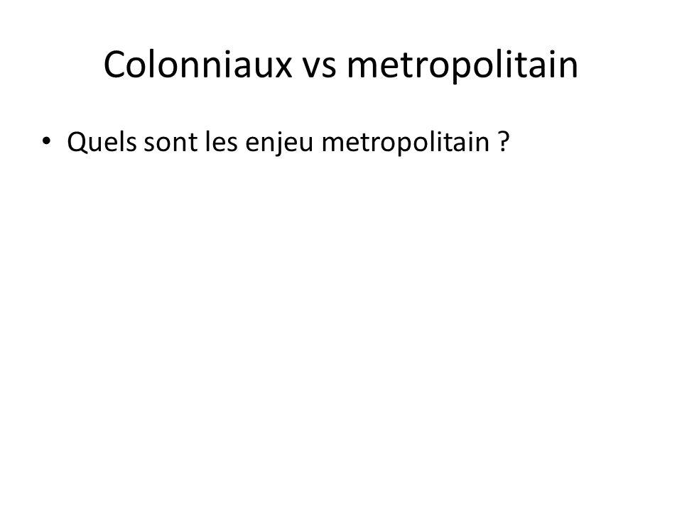 Colonniaux vs metropolitain • Quels sont les enjeu metropolitain ?