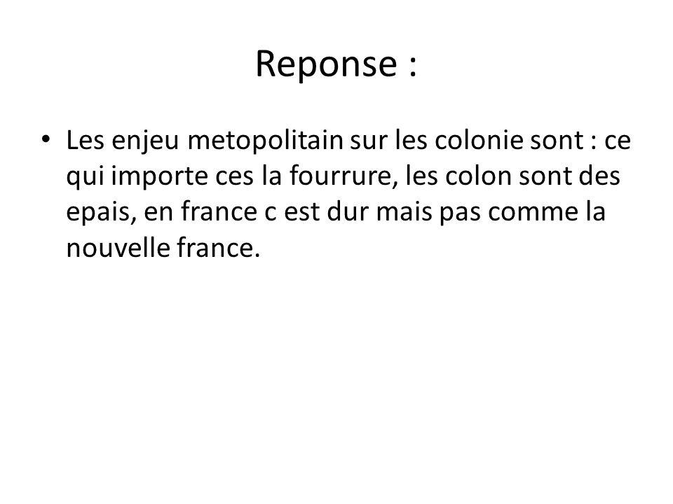 Reponse : • Les enjeu metopolitain sur les colonie sont : ce qui importe ces la fourrure, les colon sont des epais, en france c est dur mais pas comme la nouvelle france.