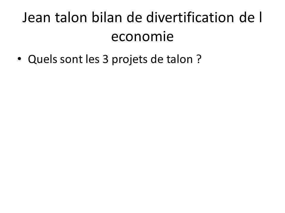 Jean talon bilan de divertification de l economie • Quels sont les 3 projets de talon ?