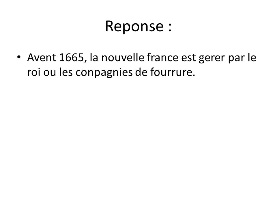 Reponse : • Avent 1665, la nouvelle france est gerer par le roi ou les conpagnies de fourrure.