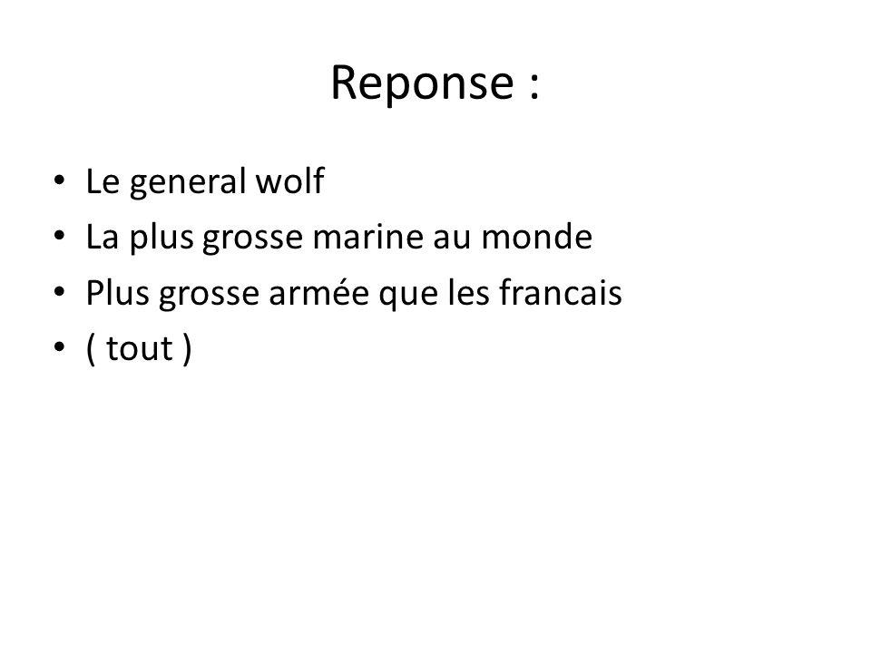 Reponse : • Le general wolf • La plus grosse marine au monde • Plus grosse armée que les francais • ( tout )