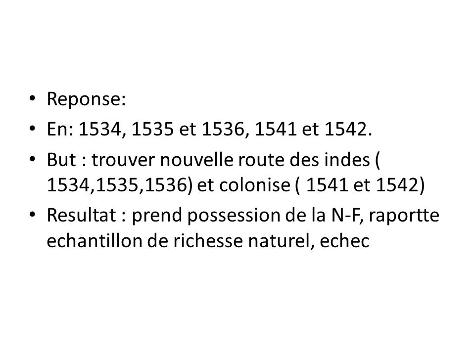 • Reponse: • En: 1534, 1535 et 1536, 1541 et 1542. • But : trouver nouvelle route des indes ( 1534,1535,1536) et colonise ( 1541 et 1542) • Resultat :