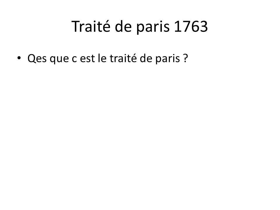 Traité de paris 1763 • Qes que c est le traité de paris ?