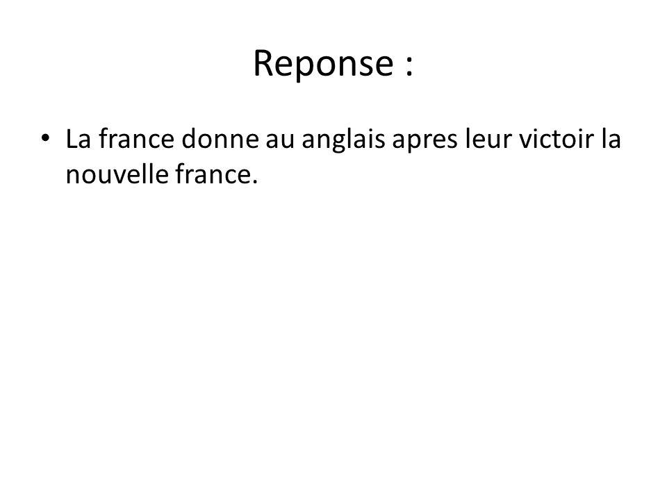Reponse : • La france donne au anglais apres leur victoir la nouvelle france.