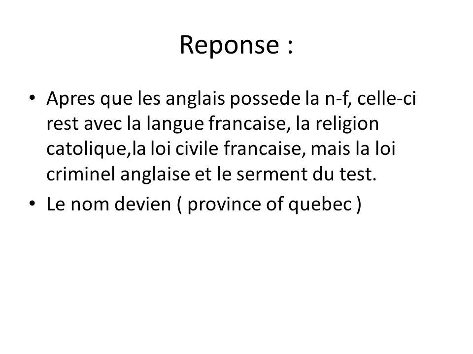 Reponse : • Apres que les anglais possede la n-f, celle-ci rest avec la langue francaise, la religion catolique,la loi civile francaise, mais la loi criminel anglaise et le serment du test.