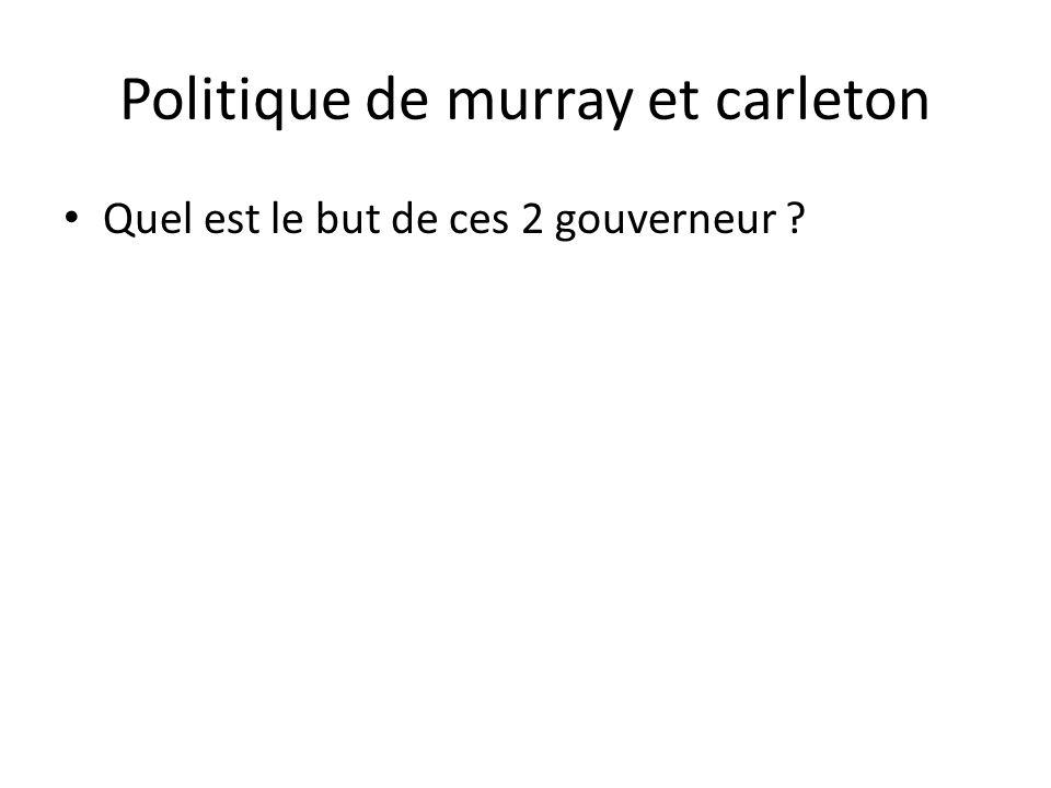 Politique de murray et carleton • Quel est le but de ces 2 gouverneur ?