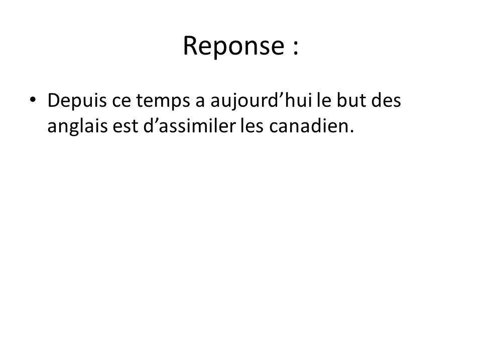 Reponse : • Depuis ce temps a aujourd'hui le but des anglais est d'assimiler les canadien.