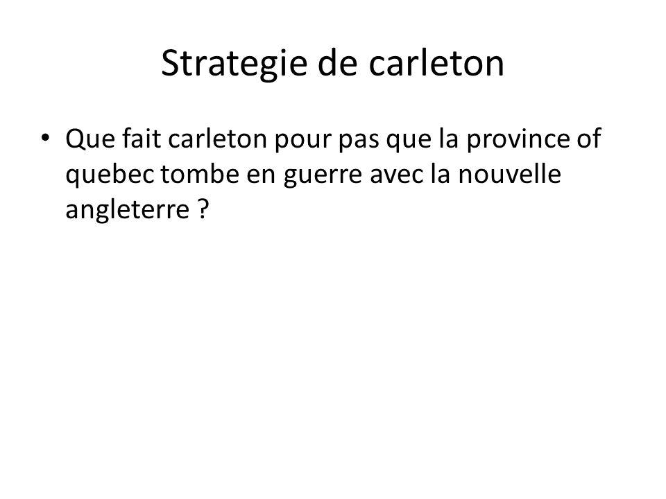Strategie de carleton • Que fait carleton pour pas que la province of quebec tombe en guerre avec la nouvelle angleterre ?