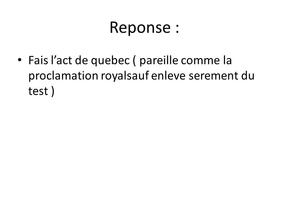 Reponse : • Fais l'act de quebec ( pareille comme la proclamation royalsauf enleve serement du test )