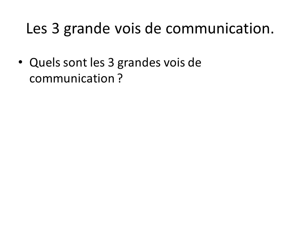 Les 3 grande vois de communication. • Quels sont les 3 grandes vois de communication ?