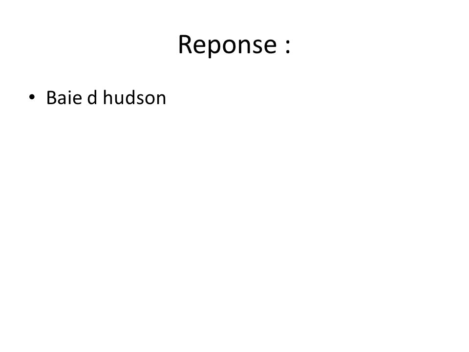 Reponse : • Baie d hudson