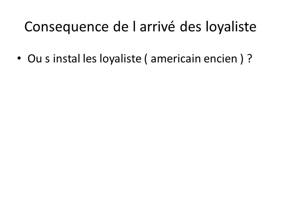 Consequence de l arrivé des loyaliste • Ou s instal les loyaliste ( americain encien ) ?