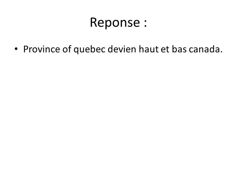 Reponse : • Province of quebec devien haut et bas canada.