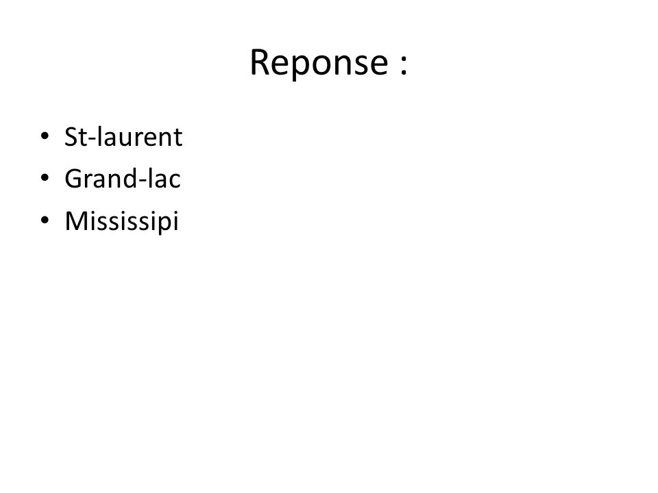 Reponse : • St-laurent • Grand-lac • Mississipi