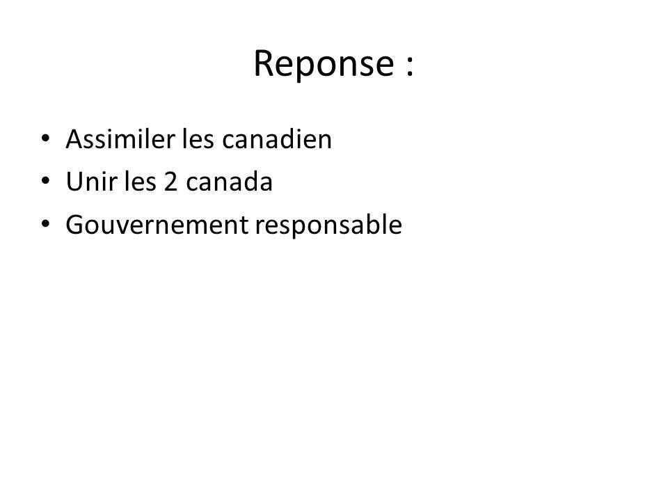 Reponse : • Assimiler les canadien • Unir les 2 canada • Gouvernement responsable