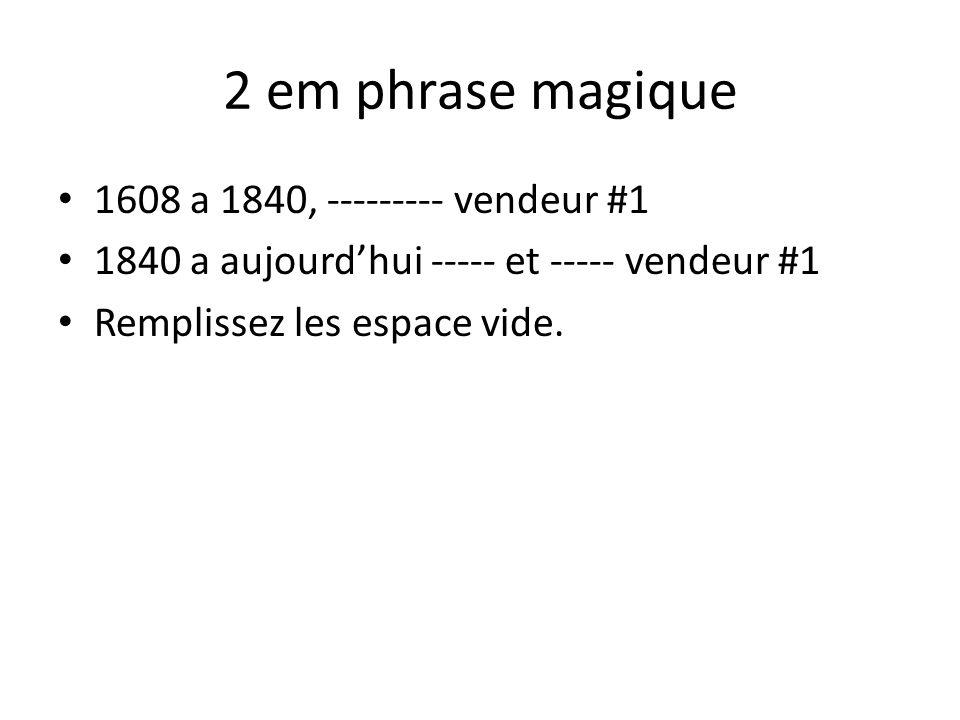 2 em phrase magique • 1608 a 1840, --------- vendeur #1 • 1840 a aujourd'hui ----- et ----- vendeur #1 • Remplissez les espace vide.