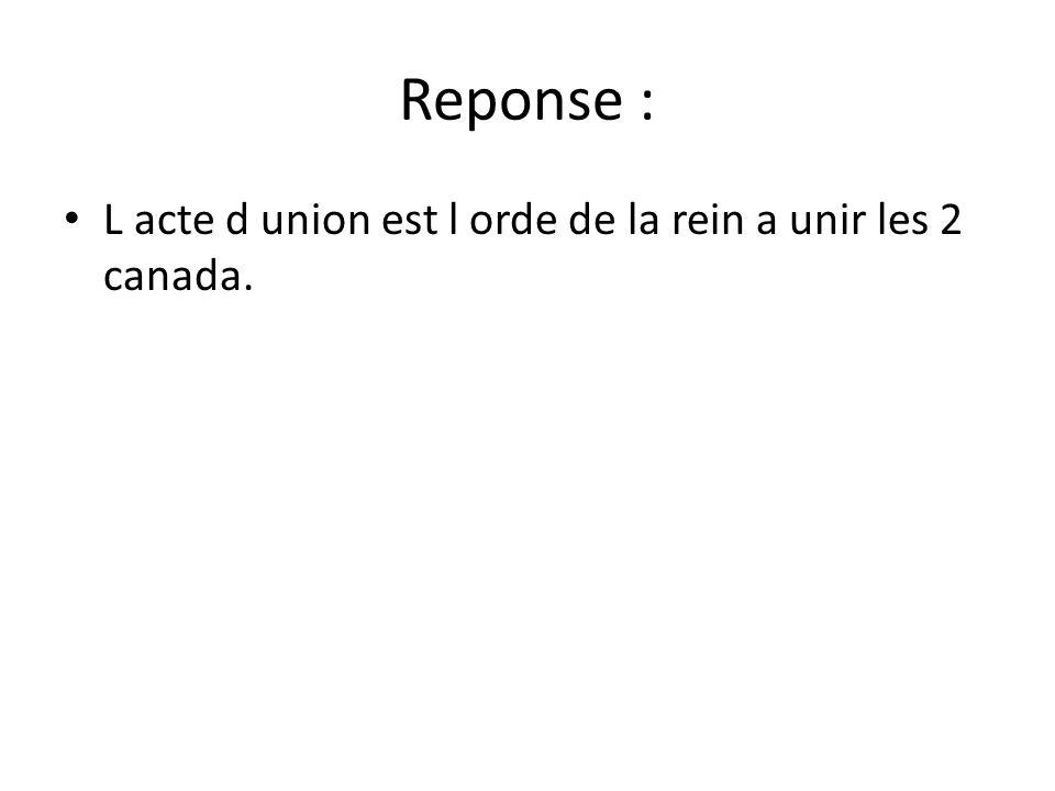 Reponse : • L acte d union est l orde de la rein a unir les 2 canada.