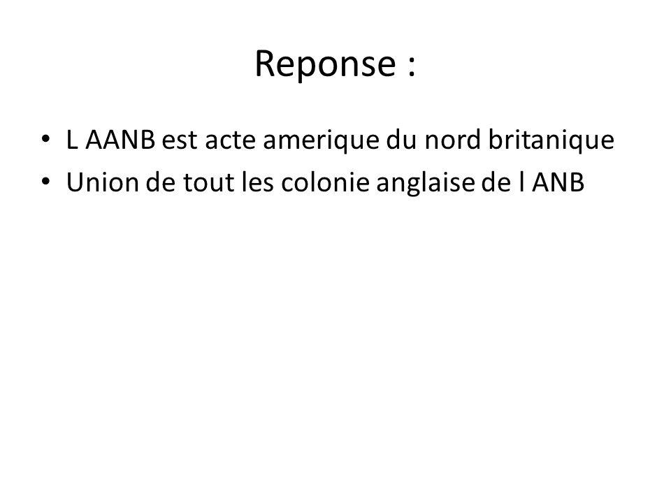 Reponse : • L AANB est acte amerique du nord britanique • Union de tout les colonie anglaise de l ANB
