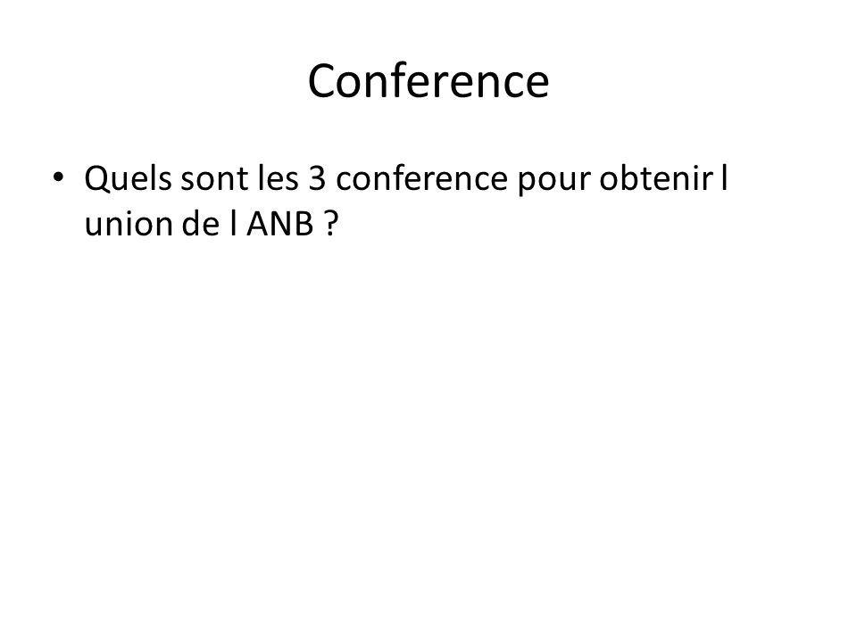 Conference • Quels sont les 3 conference pour obtenir l union de l ANB ?
