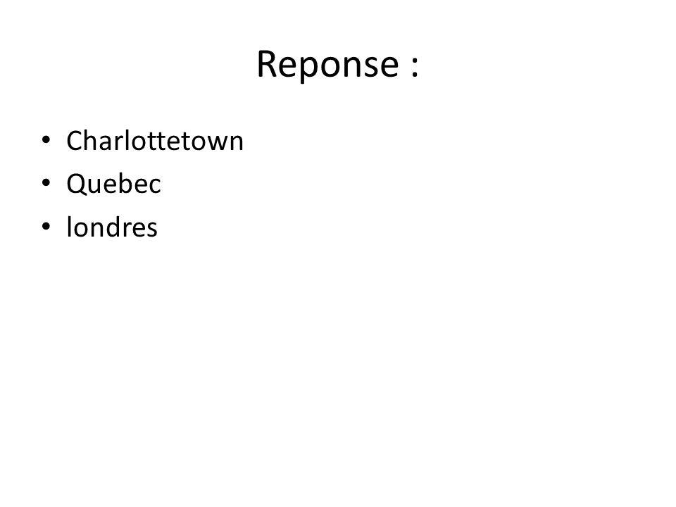 Reponse : • Charlottetown • Quebec • londres