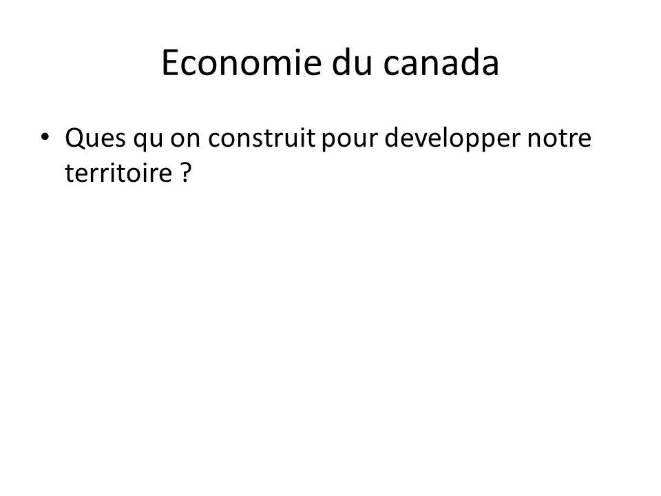 Economie du canada • Ques qu on construit pour developper notre territoire ?