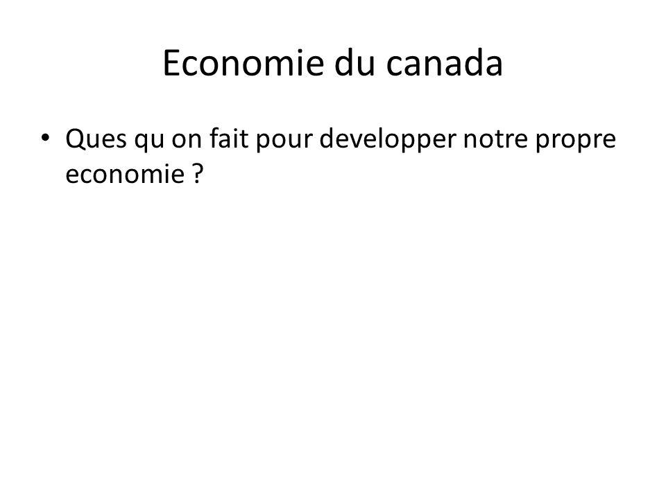 Economie du canada • Ques qu on fait pour developper notre propre economie ?