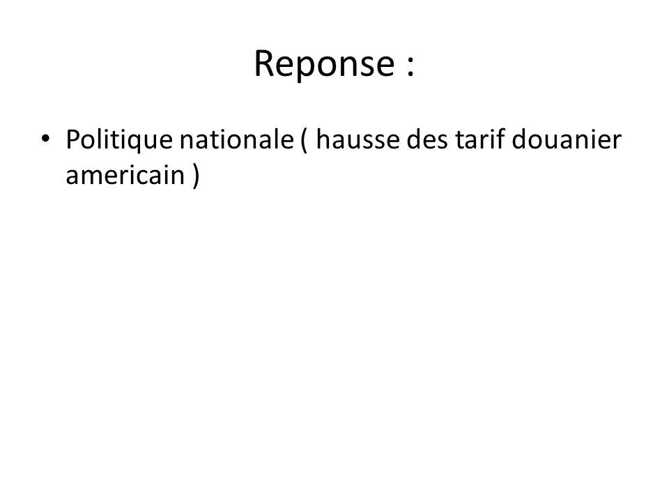 Reponse : • Politique nationale ( hausse des tarif douanier americain )