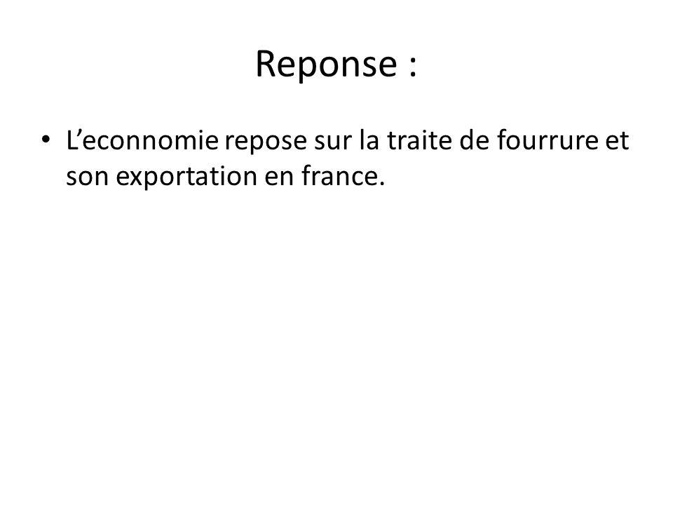 Reponse : • L'econnomie repose sur la traite de fourrure et son exportation en france.