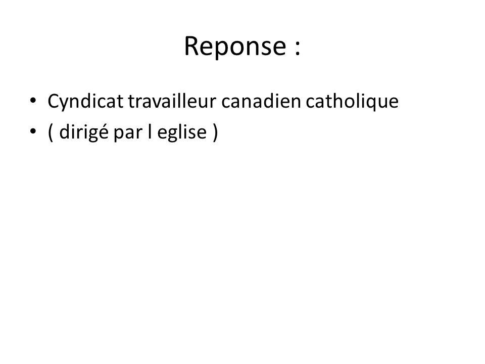 Reponse : • Cyndicat travailleur canadien catholique • ( dirigé par l eglise )